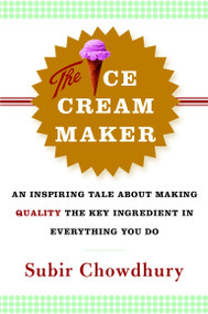 The Ice Cream Maker (An Inspiring Tale About Making Quality The Key Ingredient in Everything You Do) by Subir Chowdhury, 9780385514781