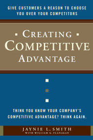 Creating Competitive Advantage (Give Customers a Reason to Choose You Over Your Competitors) by Jaynie L. Smith, William G. Flanagan, 9780385517096