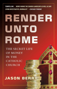 Render Unto Rome (The Secret Life of Money in the Catholic Church) by Jason Berry, 9780385531344