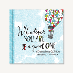 Whatever You Are  Be a Good One (100 Inspirational Quotations Hand-Lettered by Lisa Congdon (Motivational Books, Books of Quotations, Milestone Gift Books)) by Lisa Congdon, 9781452124834