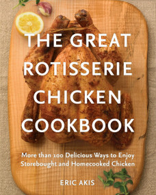 The Great Rotisserie Chicken Cookbook (More than 100 Delicious Ways to Enjoy Storebought and Homecooked Chicken) by Eric Akis, 9780449016404