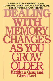 Dealing with Memory Changes As You Grow Older (A Wise and Reassuring Guide to Memory Maintenance for Seniors, Their Families and Friends) by Kathleen Gose, Gloria Levi, 9780553345971