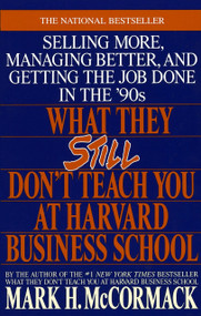 What They Still Don't Teach You At Harvard Business School (Selling More, Managing Better, and Getting the Job) by Mark H. McCormack, 9780553349610