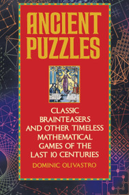 Ancient Puzzles (Classic Brainteasers and Other Timeless Mathematical Games of the Last Ten Centuries) by Dominic Olivastro, 9780553372977