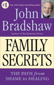 Family Secrets (The Path from Shame to Healing) by John Bradshaw, 9780553374988