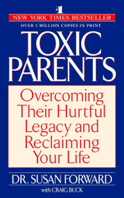 Toxic Parents (Overcoming Their Hurtful Legacy and Reclaiming Your Life) by Susan Forward, 9780553381405