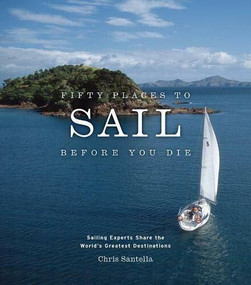 Fifty Places to Sail Before You Die (Sailing Experts Share the World's Greatest Destinations) by Chris Santella, 9781584795674