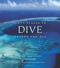 Fifty Places to Dive Before You Die (Diving Experts Share the World's Greatest Destinations) by Chris Santella, 9781584797104