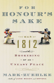 For Honour's Sake (The War of 1812 and the Brokering of an Uneasy Peace) by Mark Zuehlke, 9780676977066