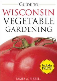 Guide to Wisconsin Vegetable Gardening by James Fizzell, 9781591864066