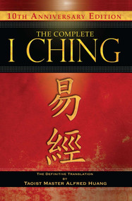 The Complete I Ching - 10th Anniversary Edition (The Definitive Translation by Taoist Master Alfred Huang) - 9781594773853 by Taoist Master Alfred Huang, 9781594773853