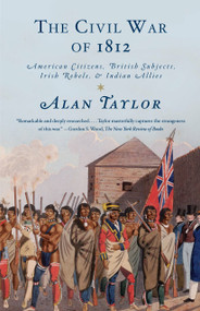 The Civil War of 1812 (American Citizens, British Subjects, Irish Rebels, & Indian Allies) by Alan Taylor, 9780679776734