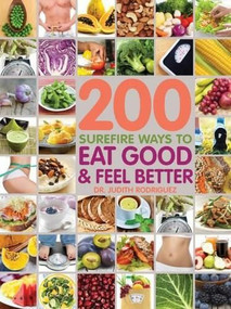 200 Surefire Ways to Eat Well and Feel Better by Judith Rodriguez, Jenna Braddock, Kate Chang, Cathy Christie, Shahla Khan, Corrie Labyak, Jamisha Laster, Alexia Lewis, Jen Ross, Claudia Sealey-Potts, Jackie Shank, 9781592336531