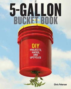 5-Gallon Bucket Book (DIY Projects, Hacks, and Upcycles) by Chris Peterson, 9780760347898