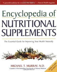Encyclopedia of Nutritional Supplements (The Essential Guide for Improving Your Health Naturally) by Michael T. Murray, N.D., 9780761504108