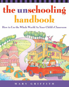 The Unschooling Handbook (How to Use the Whole World As Your Child's Classroom) by Mary Griffith, 9780761512769