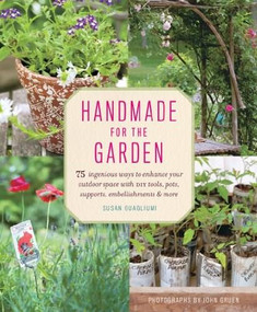 Handmade for the Garden (75 Ingenious Ways to Enhance Your Outdoor Space with DIY Tools, Pots, Supports, Embellishments, and More) by Susan Guagliumi, 9781617690976