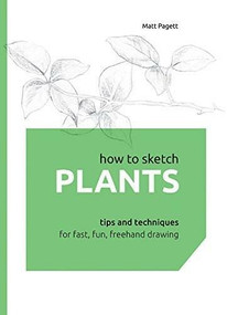 How to Sketch Plants (Tips and Techniques for Fast, Fun, Freehand Drawing) by Matthew Pagett, 9781631590450