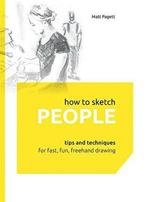 How to Sketch People (Tips and Techniques for Fast, Fun, Freehand Drawing) by Matthew Pagett, 9781631590504