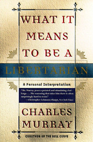 What It Means to Be a Libertarian (A Personal Interpretation) by Charles Murray, 9780767900393