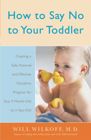 How to Say No to Your Toddler (Creating a Safe, Rational, and Effective Discipline Program for Your 9-Month to 3-Year Old) by William Wilkoff, 9780767912747