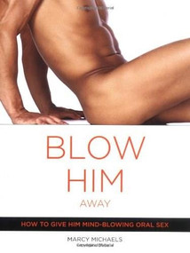 Blow Him Away (How to Give Him Mind-Blowing Oral Sex) by Marcy Michaels, Marie Desalle, 9780767916561