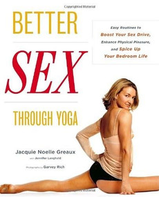 Better Sex Through Yoga (Easy Routines to Boost Your Sex Drive, Enhance Physical Pleasure, and Spice Up Your Bedroom Life) by Jacquie Noelle Greaux, Jennifer Langheld, Garvey Rich, 9780767920582
