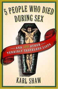 5 People Who Died During Sex (and 100 Other Terribly Tasteless Lists) by Karl Shaw, 9780767920599