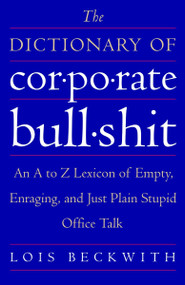 The Dictionary of Corporate Bullshit (An A to Z Lexicon of Empty, Enraging, and Just Plain Stupid Office Talk) by Lois Beckwith, 9780767920742