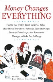 Money Changes Everything (Twenty-two Writers Break the Final Taboo--How Money Transforms Families, Tests Marriages, Destroys Friendships, and Sometimes Manages to Make People Happy) by Jenny Offill, Elissa Schappell, 9780767922838