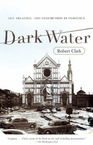 Dark Water (Art, Disaster, and Redemption in Florence) by Robert Clark, 9780767926492
