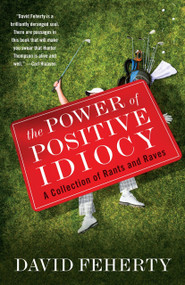 The Power of Positive Idiocy (A Collection of Rants and Raves) by David Feherty, 9780767932318