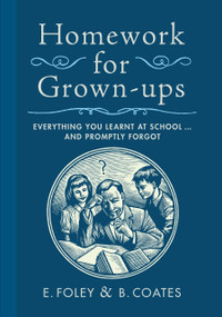 Homework for Grown-ups (Everything You Learnt at School...and Promptly Forgot) by E. Foley, B. Coates, 9780767932387