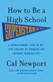 How to Be a High School Superstar (A Revolutionary Plan to Get into College by Standing Out (Without Burning Out)) by Cal Newport, 9780767932585