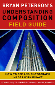 Bryan Peterson's Understanding Composition Field Guide (How to See and Photograph Images with Impact) by Bryan Peterson, 9780770433079