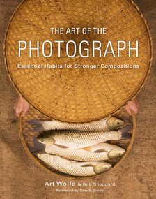 The Art of the Photograph (Essential Habits for Stronger Compositions) by Art Wolfe, Inc., Rob Sheppard, Dewitt Jones, 9780770433161