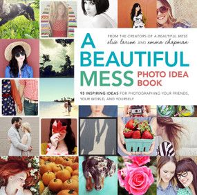 A Beautiful Mess Photo Idea Book (95 Inspiring Ideas for Photographing Your Friends, Your World, and Yourself) by Elsie Larson, Emma Chapman, 9780770434038