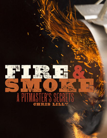 Fire and Smoke (A Pitmaster's Secrets: A Cookbook) by Chris Lilly, 9780770434380