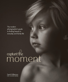 Capture the Moment (The Modern Photographer's Guide to Finding Beauty in Everyday and Family Life) by Sarah Wilkerson, 9780770435271