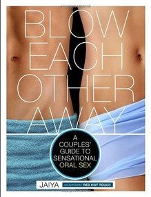Blow Each Other Away (A Couples' Guide to Sensational Oral Sex) by JAIYA, 9780770435547