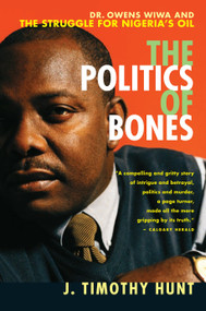 The Politics of Bones (Dr. Owens Wiwa and the Struggle for Nigeria's Oil) by J.Timothy Hunt, 9780771041587