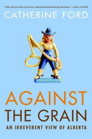 Against the Grain (An Irreverent View of Alberta) by Catherine Ford, 9780771047787