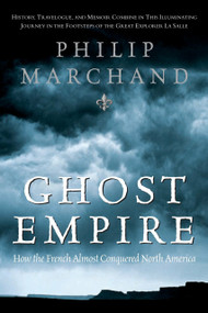 Ghost Empire (How the French Almost Conquered North America) by Philip Marchand, 9780771056789