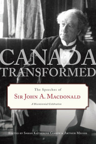 Canada Transformed (The Speeches of Sir John A. Macdonald) by Sarah Gibson, Arthur Milnes, 9780771057199
