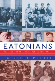 Eatonians (The Story of the Family Behind the Family) by Patricia Phenix, 9780771069895