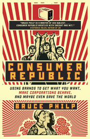 Consumer Republic (Using Brands to Get What You Want, Make Corporations Behave, and Maybe Even Save the World) by Bruce Philp, 9780771070044