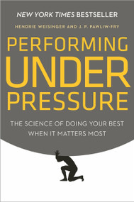 Performing Under Pressure (The Science of Doing Your Best When It Matters Most) by Hendrie Weisinger, J. P. Pawliw-Fry, 9780804136723