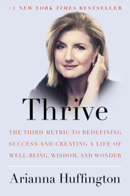 Thrive (The Third Metric to Redefining Success and Creating a Life of Well-Being, Wisdom, and Wonder) by Arianna Huffington, 9780804140843