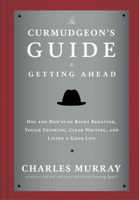 The Curmudgeon's Guide to Getting Ahead (Dos and Don'ts of Right Behavior, Tough Thinking, Clear Writing, and Living a Good Life) by Charles Murray, 9780804141444