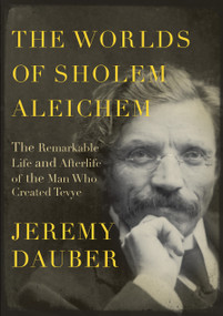 The Worlds of Sholem Aleichem (The Remarkable Life and Afterlife of the Man Who Created Tevye) by Jeremy Dauber, 9780805242782